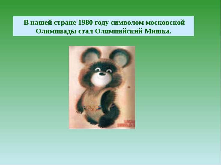 В нашей стране 1980 году символом московской Олимпиады стал Олимпийский Мишка.