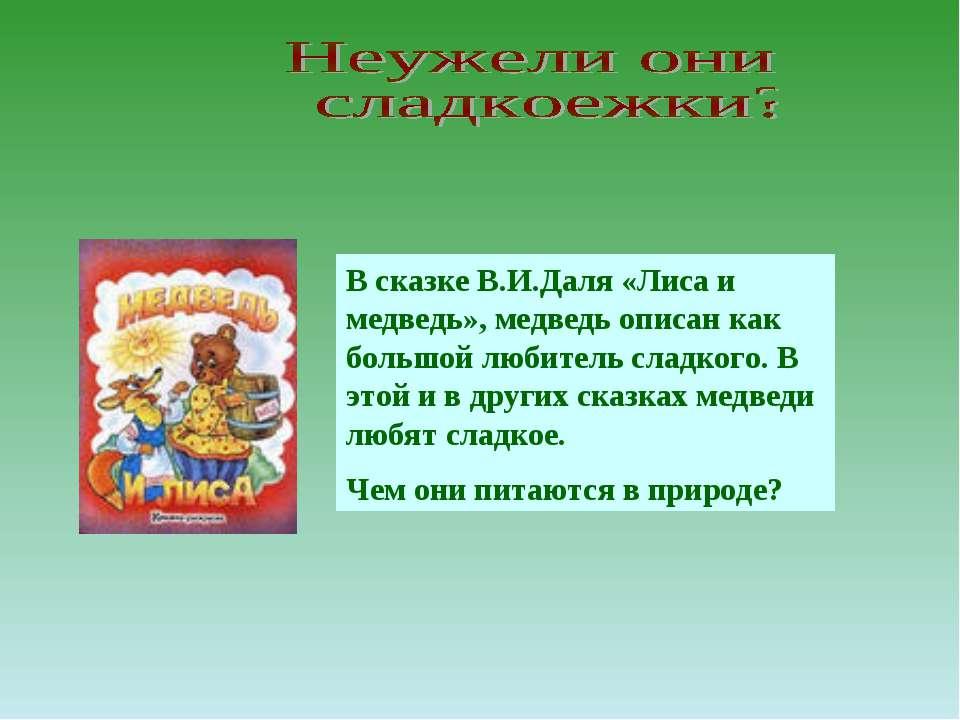 В сказке В.И.Даля «Лиса и медведь», медведь описан как большой любитель сладк...