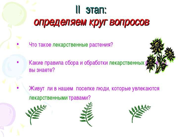 II этап: определяем круг вопросов Что такое лекарственные растения? Какие пра...