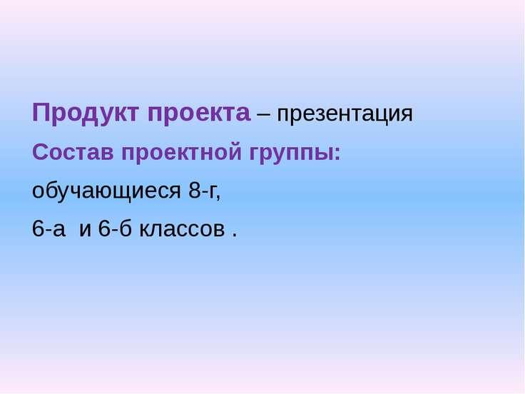 Продукт проекта – презентация Состав проектной группы: обучающиеся 8-г, 6-а и...