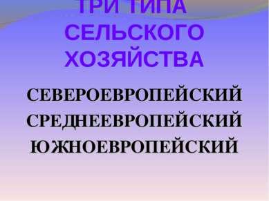 ТРИ ТИПА СЕЛЬСКОГО ХОЗЯЙСТВА СЕВЕРОЕВРОПЕЙСКИЙ СРЕДНЕЕВРОПЕЙСКИЙ ЮЖНОЕВРОПЕЙСКИЙ
