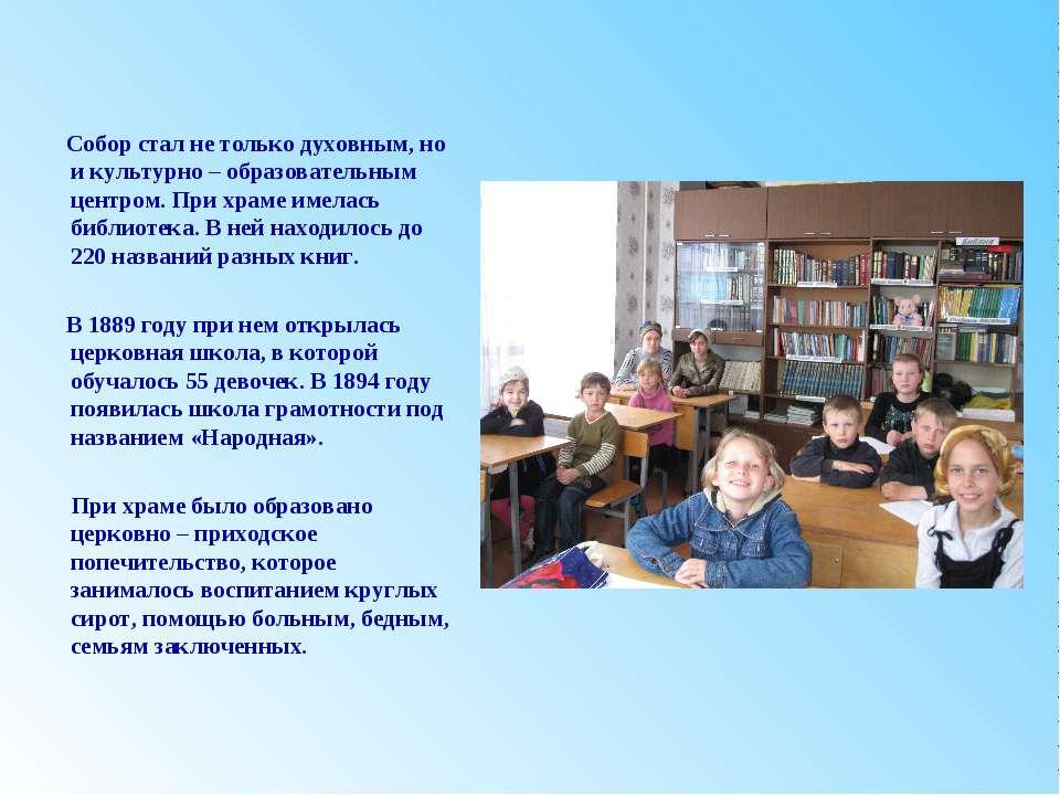 Собор стал не только духовным, но и культурно – образовательным центром. При ...