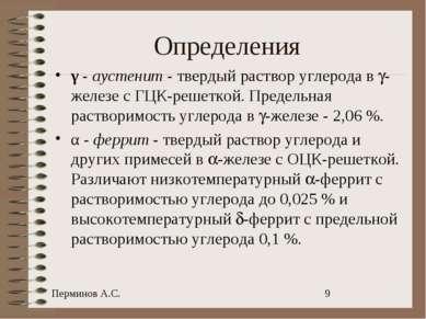 Определения γ - аустенит - твердый раствор углерода в -железе с ГЦК-решеткой....