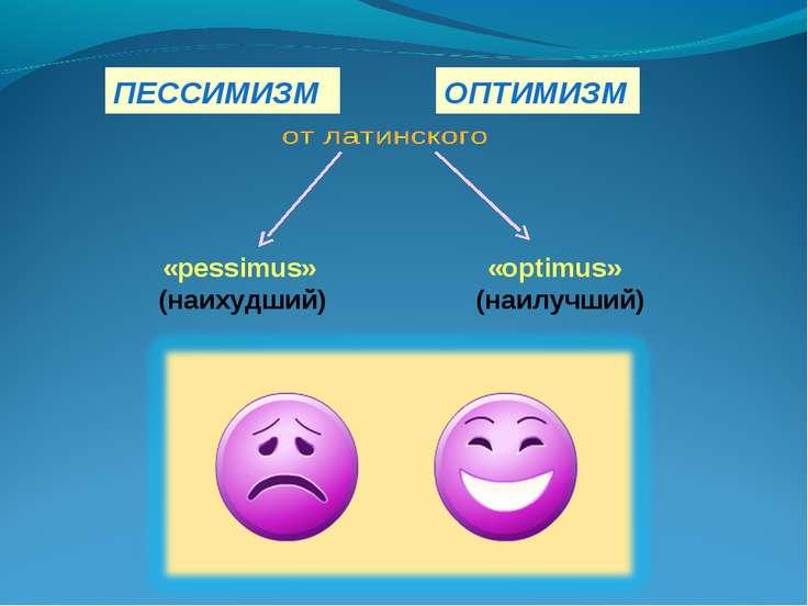 ПЕССИМИЗМ «pessimus» (наихудший) «optimus» (наилучший) ОПТИМИЗМ