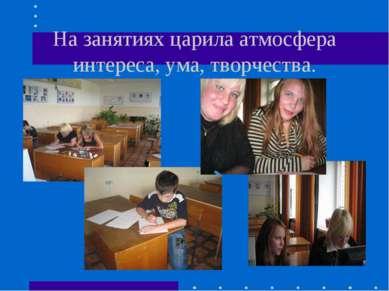 На занятиях царила атмосфера интереса, ума, творчества.