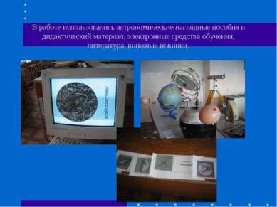 В работе использовались астрономические наглядные пособия и дидактический мат...
