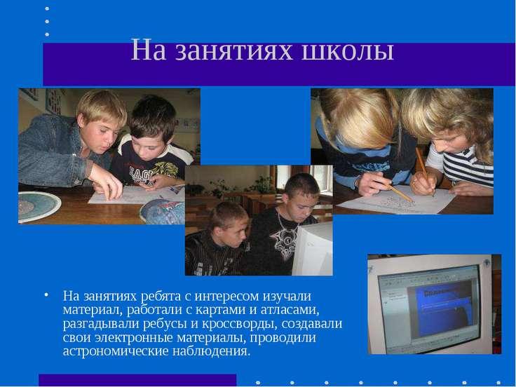 На занятиях школы На занятиях ребята с интересом изучали материал, работали с...
