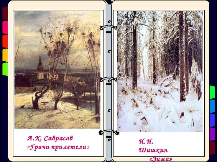 А.К. Саврасов «Грачи прилетели» И.И. Шишкин «Зима»