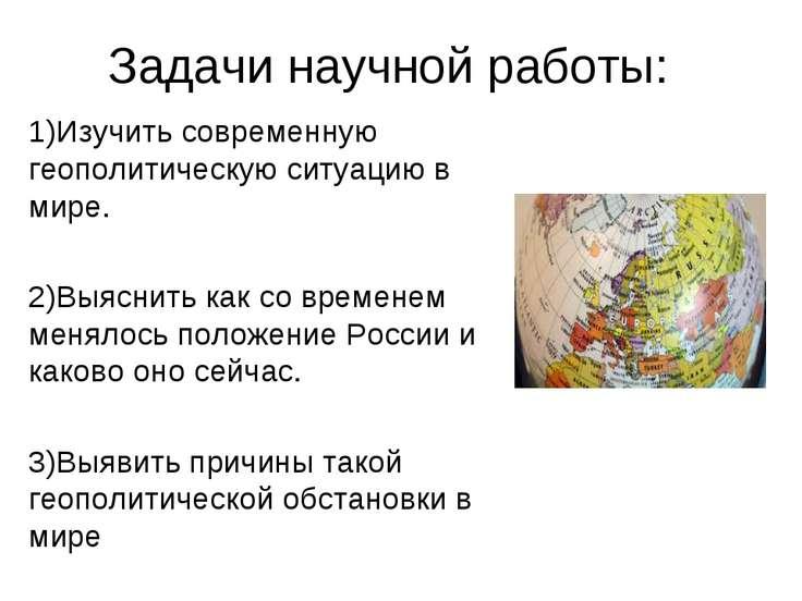 Задачи научной работы: 1)Изучить современную геополитическую ситуацию в мире....