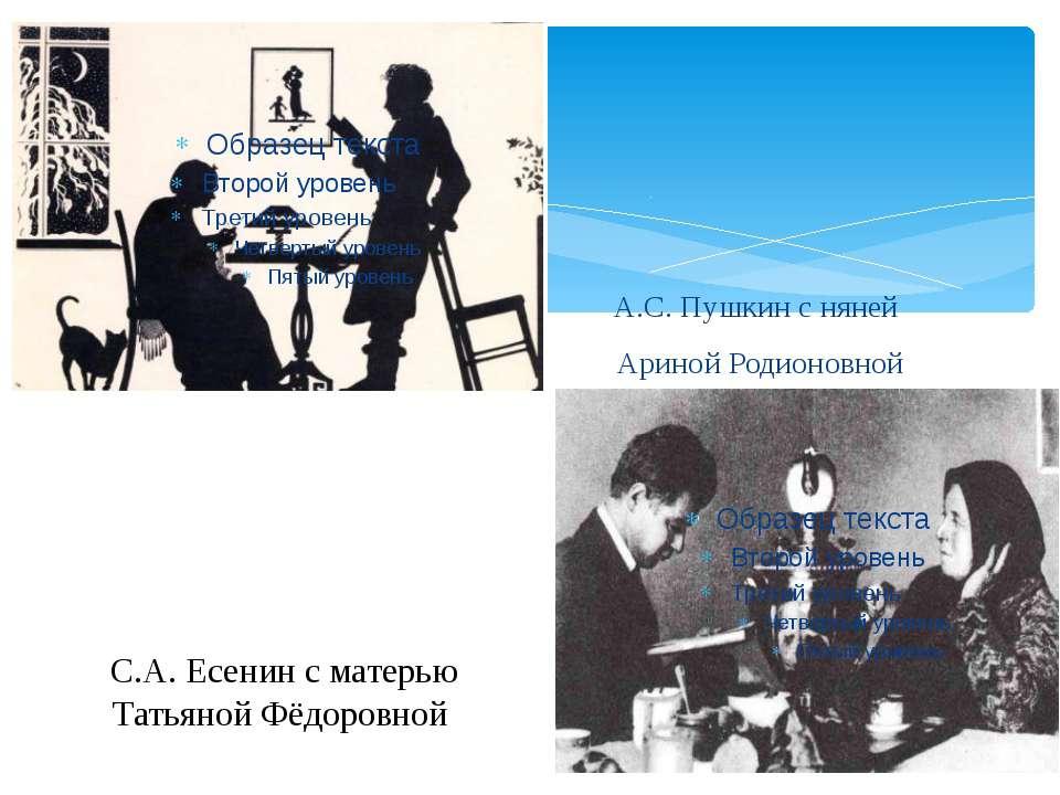 С.А. Есенин с матерью Татьяной Фёдоровной А.С. Пушкин с няней Ариной Родионовной