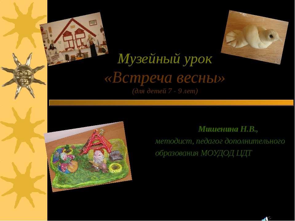 Музейный урок «Встреча весны» (для детей 7 - 9 лет) Выполнила: Мишенина Н.В.,...