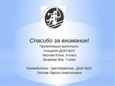 Спасибо за внимание! Презентацию выполнили: Учащиеся ДШИ №23 Лескова Юлия, 6 ...