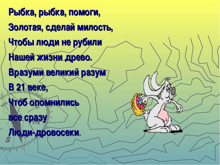 Рыбка, рыбка, помоги, Золотая, сделай милость, Чтобы люди не рубили Нашей жиз...