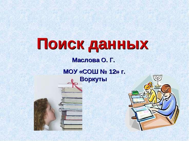 Поиск данных Маслова О. Г. МОУ «СОШ № 12» г. Воркуты