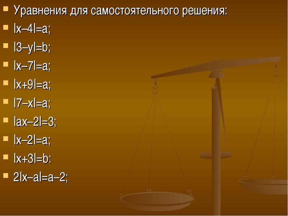 Уравнения для самостоятельного решения: |х–4|=а; |3–у|=b; |х–7|=а; |х+9|=а; |...