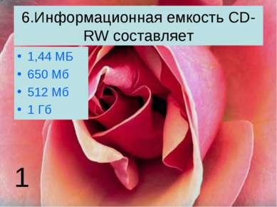 6.Информационная емкость CD-RW составляет 1,44 МБ 650 Мб 512 Мб 1 Гб 1