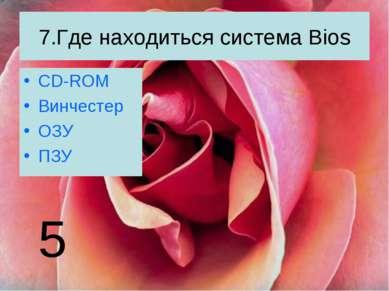 7.Где находиться система Bios CD-ROM Винчестер ОЗУ ПЗУ 5