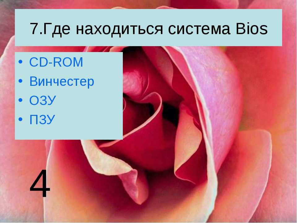 7.Где находиться система Bios CD-ROM Винчестер ОЗУ ПЗУ 4