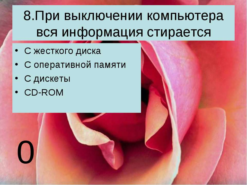 8.При выключении компьютера вся информация стирается С жесткого диска С опера...