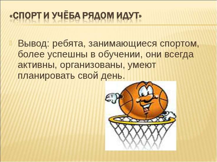 Вывод: ребята, занимающиеся спортом, более успешны в обучении, они всегда акт...