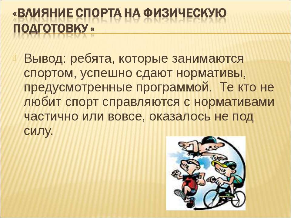 Вывод: ребята, которые занимаются спортом, успешно сдают нормативы, предусмот...