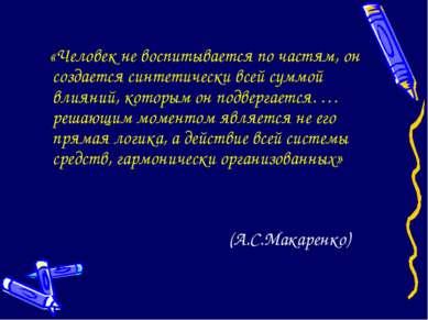 (А.С.Макаренко) «Человек не воспитывается по частям, он создается синтетическ...