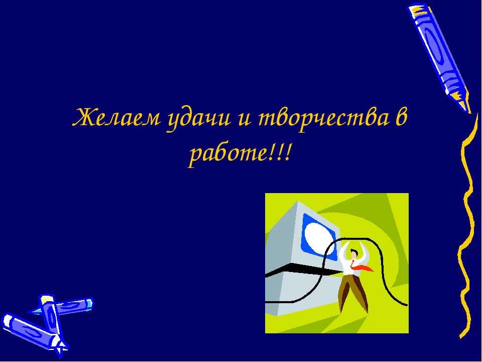 Желаем удачи и творчества в работе!!!