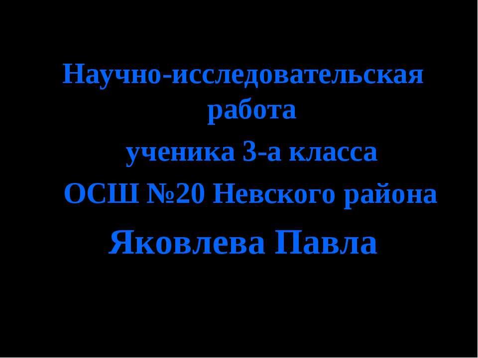 Научно-исследовательская работа ученика 3-а класса ОСШ №20 Невского района Як...