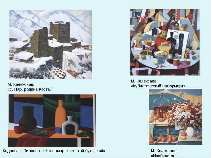 М. Келехсаев. «с. Нар, родина Коста» М. Келехсаев. «Кубистический натюрморт» ...