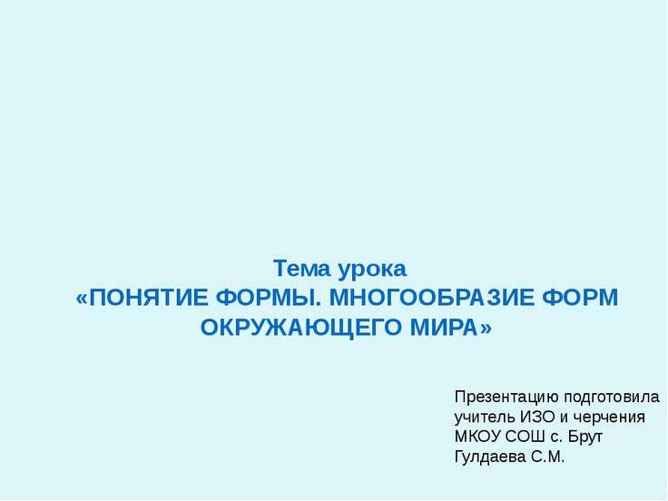 Тема урока «ПОНЯТИЕ ФОРМЫ. МНОГООБРАЗИЕ ФОРМ ОКРУЖАЮЩЕГО МИРА» Презентацию по...