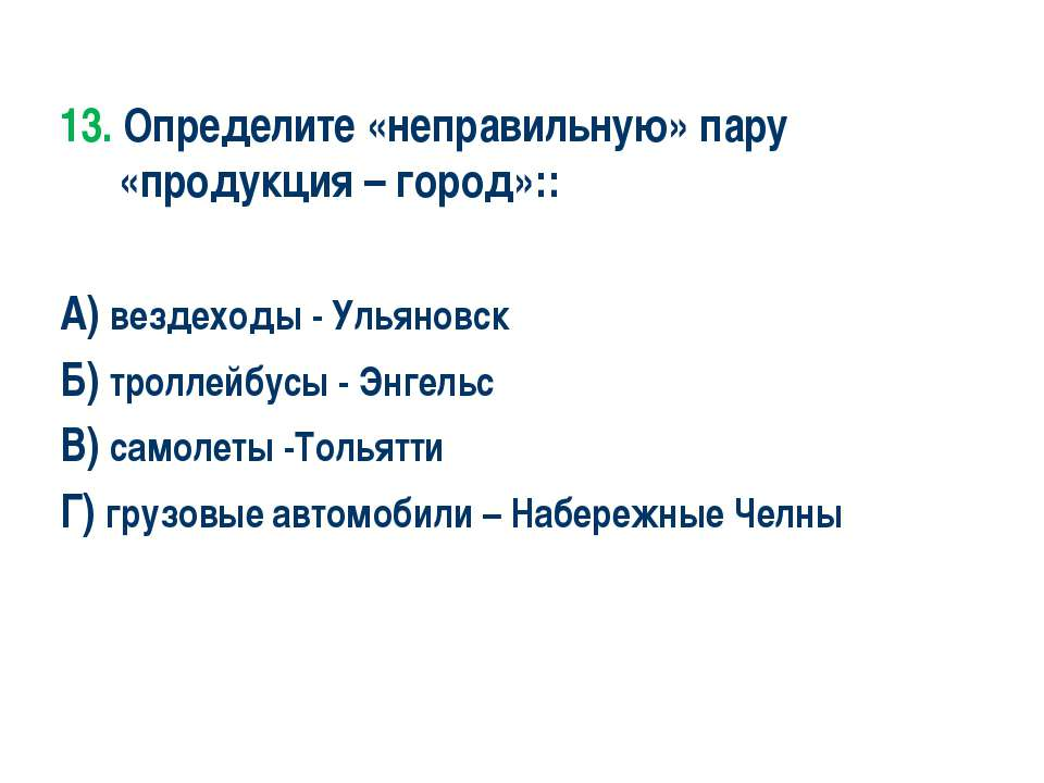 13. Определите «неправильную» пару «продукция – город»:: А) вездеходы - Ульян...
