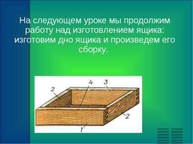 На следующем уроке мы продолжим работу над изготовлением ящика: изготовим дно...