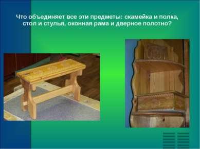 Что объединяет все эти предметы: скамейка и полка, стол и стулья, оконная рам...