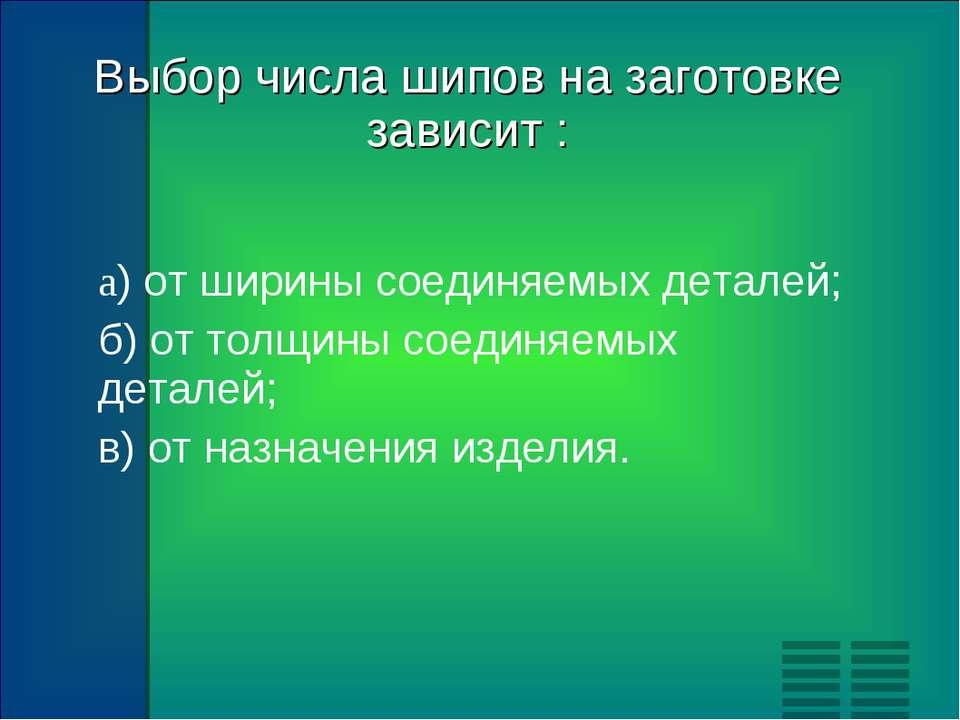 Выбор числа шипов на заготовке зависит : а) от ширины соединяемых деталей; б)...