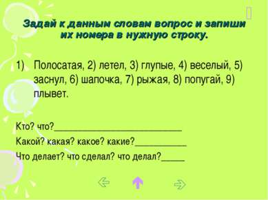 Задай к данным словам вопрос и запиши их номера в нужную строку. Полосатая, 2...