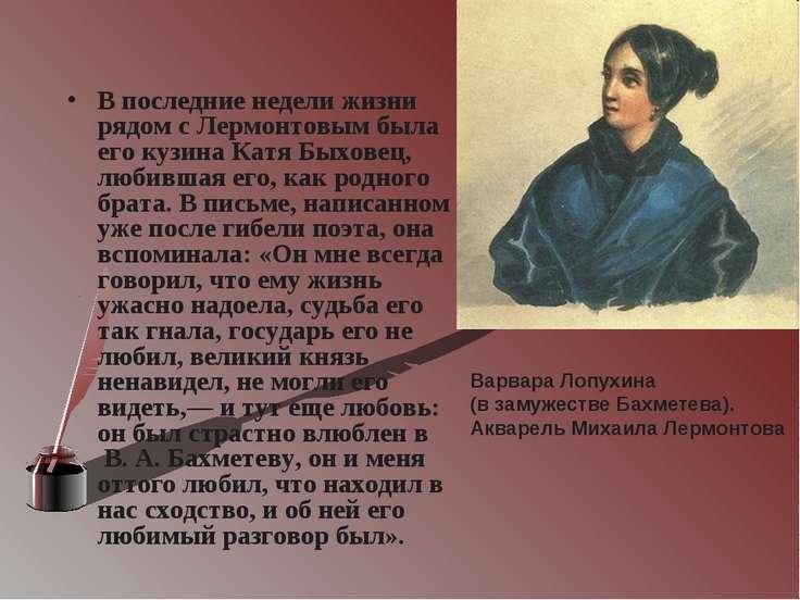 В последние недели жизни рядом с Лермонтовым была его кузина Катя Быховец, лю...