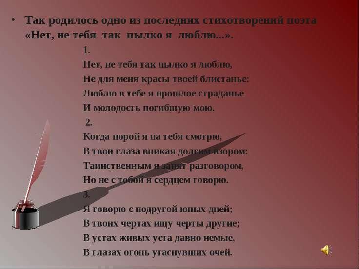 Так родилось одно из последних стихотворений поэта «Нет, не тебя так пылко я ...