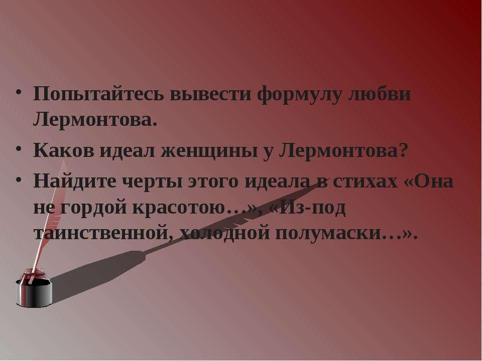 Попытайтесь вывести формулу любви Лермонтова. Каков идеал женщины у Лермонтов...