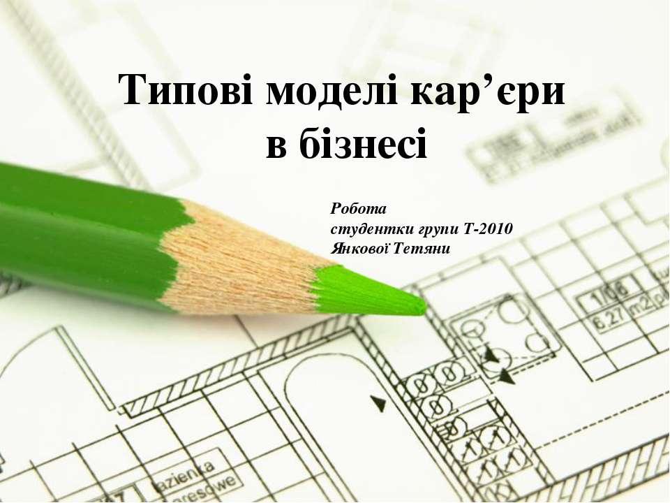 Типові моделі кар'єри в бізнесі Робота студентки групи Т-2010 Янкової Тетяни ...