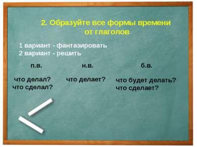 что делал? что сделал? 2. Образуйте все формы времени от глаголов 1 вариант -...