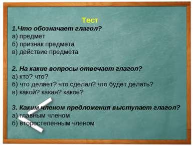 Тест 1.Что обозначает глагол? а) предмет б) признак предмета в) действие пред...