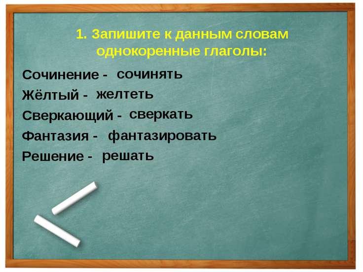 1. Запишите к данным словам однокоренные глаголы: Сочинение - Жёлтый - Сверка...