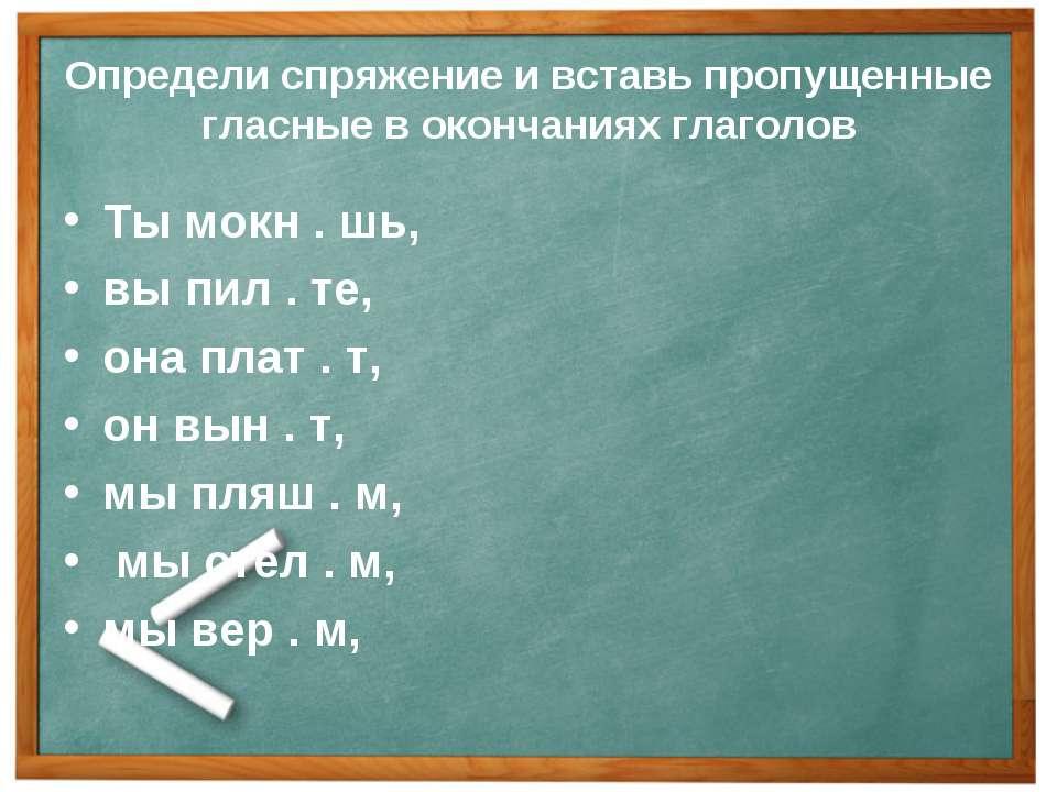 Определи спряжение и вставь пропущенные гласные в окончаниях глаголов Ты мокн...