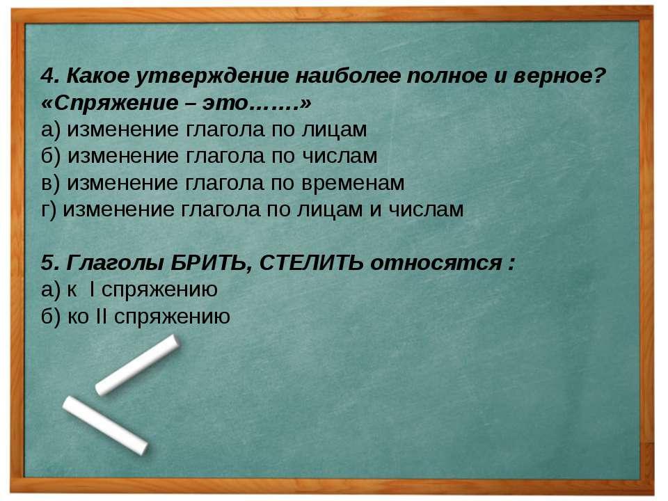 4. Какое утверждение наиболее полное и верное? «Спряжение – это…….» а) измене...