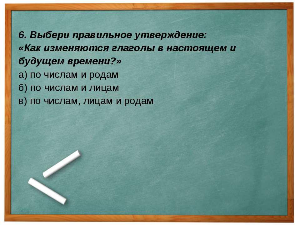 6. Выбери правильное утверждение: «Как изменяются глаголы в настоящем и будущ...