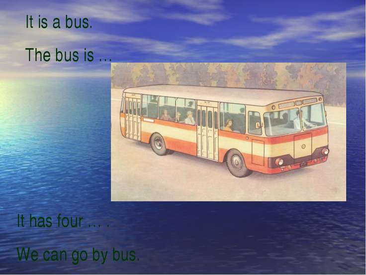 It is a bus. The bus is … It has four … . We can go by bus.