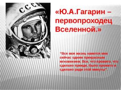 """«Ю.А.Гагарин – первопроходец Вселенной.» """"Вся моя жизнь кажется мне сейчас од..."""