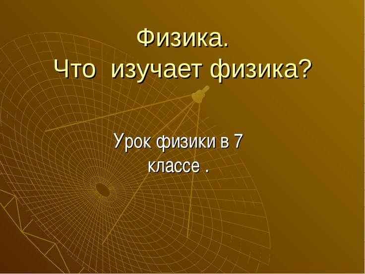 Физика. Что изучает физика? Урок физики в 7 классе .