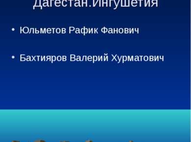 Дагестан.Ингушетия Юльметов Рафик Фанович Бахтияров Валерий Хурматович