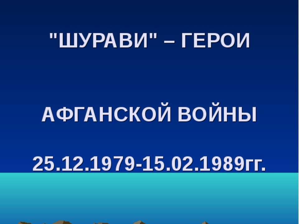 """""""ШУРАВИ"""" – ГЕРОИ АФГАНСКОЙ ВОЙНЫ 25.12.1979-15.02.1989гг."""